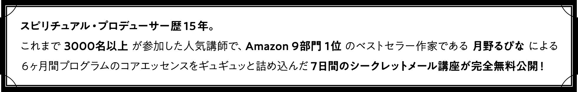 スピリチュアル・プロデューサー歴15年。これまで3000名以上が参加した人気講師で、Amazon9部門1位のベストセラー作家である月野るぴなによる6ヶ月間プログラムのコアエッセンスをギュギュッと詰め込んだ7日間のシークレットメール講座が完全無料公開!